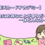 【楽天カードアカデミー】学生にお得なことが盛りだくさん!一体どんなカード!?